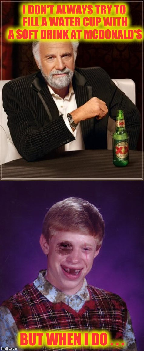 Let's get ready to rumble ! | I DON'T ALWAYS TRY TO FILL A WATER CUP WITH A SOFT DRINK AT MCDONALD'S BUT WHEN I DO . . . | image tagged in memes,mcdonald's,bad luck brian,the most interesting man in the world,funny memes | made w/ Imgflip meme maker