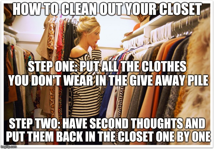 How to clean out your closet | HOW TO CLEAN OUT YOUR CLOSET STEP TWO: HAVE SECOND THOUGHTS AND PUT THEM BACK IN THE CLOSET ONE BY ONE STEP ONE: PUT ALL THE CLOTHES YOU DON | image tagged in florida clothes,dieting | made w/ Imgflip meme maker