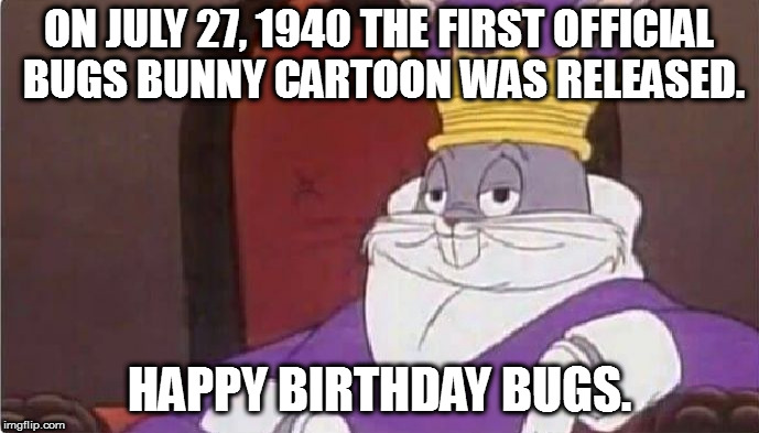 Bugs Bunny King | ON JULY 27, 1940 THE FIRST OFFICIAL BUGS BUNNY CARTOON WAS RELEASED. HAPPY BIRTHDAY BUGS. | image tagged in bugs bunny king | made w/ Imgflip meme maker
