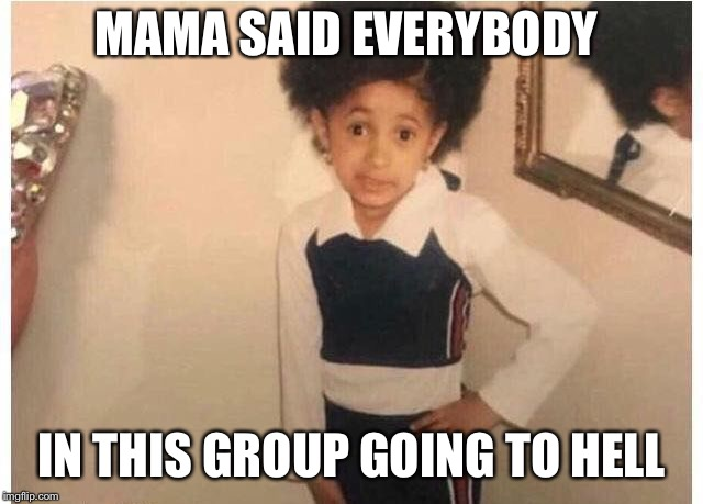 Young Cardi B Meme | MAMA SAID EVERYBODY IN THIS GROUP GOING TO HELL | image tagged in young cardi b | made w/ Imgflip meme maker