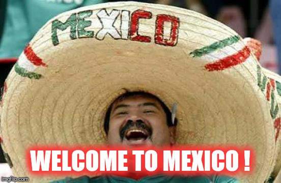 Happy Mexican | WELCOME TO MEXICO ! | image tagged in happy mexican | made w/ Imgflip meme maker