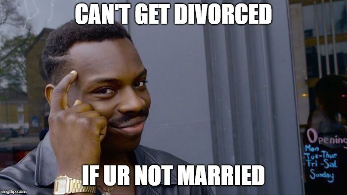 Roll Safe Think About It Meme | CAN'T GET DIVORCED IF UR NOT MARRIED | image tagged in memes,roll safe think about it | made w/ Imgflip meme maker