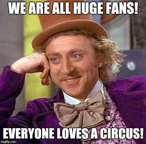Creepy Condescending Wonka Meme | WE ARE ALL HUGE FANS! EVERYONE LOVES A CIRCUS! | image tagged in memes,creepy condescending wonka | made w/ Imgflip meme maker