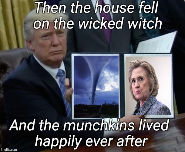 Donald Trump's bedtime stories | Then the house fell on the wicked witch And the munchkins lived happily ever after | image tagged in memes,trump bill signing | made w/ Imgflip meme maker