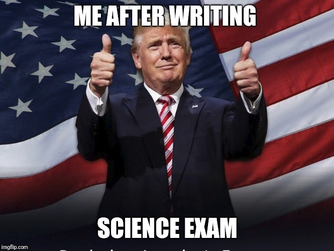 Donald Trump Thumbs Up | ME AFTER WRITING SCIENCE EXAM | image tagged in donald trump thumbs up | made w/ Imgflip meme maker