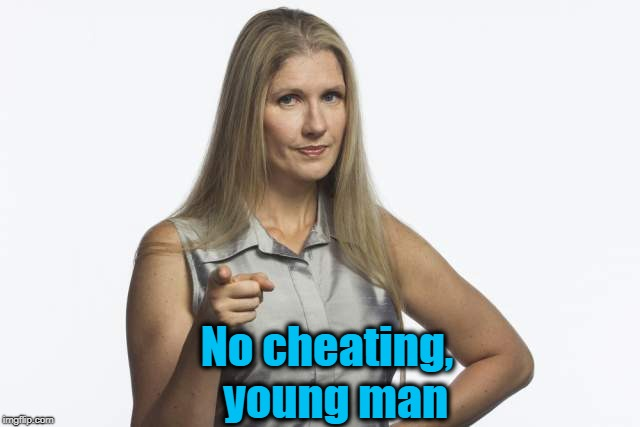 scolding mom | No cheating,  young man | image tagged in scolding mom | made w/ Imgflip meme maker