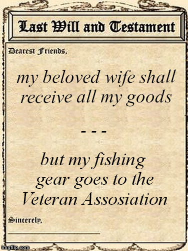 my beloved wife shall receive all my goods but my fishing gear goes to the Veteran Assosiation - - - | made w/ Imgflip meme maker