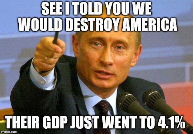 Good Guy Putin Meme | SEE I TOLD YOU WE WOULD DESTROY AMERICA THEIR GDP JUST WENT TO 4.1% | image tagged in memes,good guy putin,trump,politics,maga | made w/ Imgflip meme maker