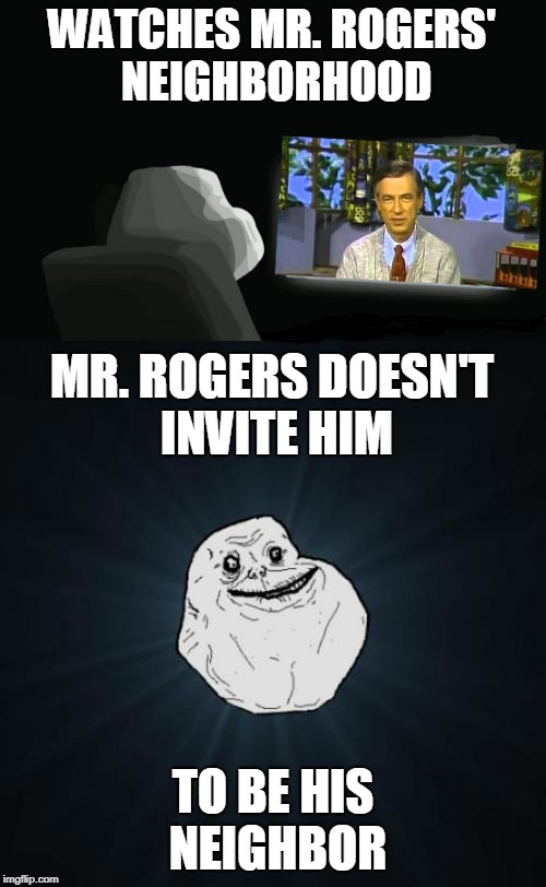 Forever Alone Weekend, Jul 27-29, a socrates event. How perfect would it be if no one else joined in? Lol. | TO BE HIS NEIGHBOR MR. ROGERS DOESN'T INVITE HIM WATCHES MR. ROGERS' NEIGHBORHOOD | image tagged in forever alone,memes,forever alone computer guy,mr rogers,wrong neighborhood,forever alone weekend | made w/ Imgflip meme maker