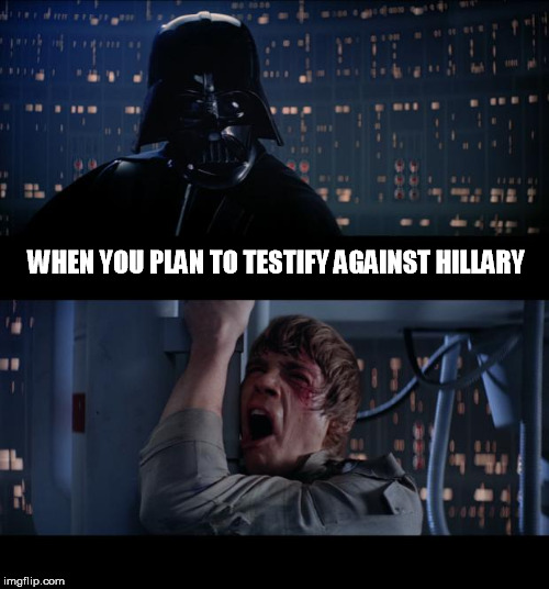 Star Wars No Meme | WHEN YOU PLAN TO TESTIFY AGAINST HILLARY | image tagged in memes,star wars no | made w/ Imgflip meme maker