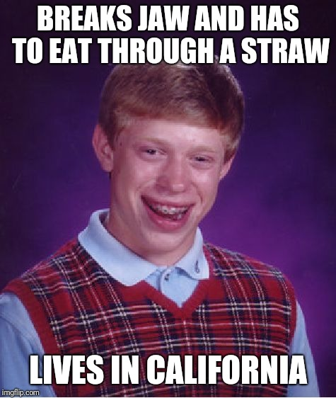 Bad Luck Brian | BREAKS JAW AND HAS TO EAT THROUGH A STRAW LIVES IN CALIFORNIA | image tagged in memes,bad luck brian | made w/ Imgflip meme maker