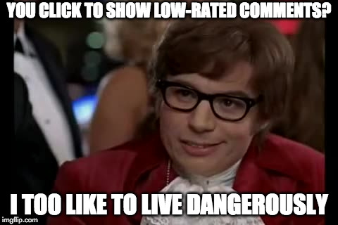 Upvote if you do! | YOU CLICK TO SHOW LOW-RATED COMMENTS? I TOO LIKE TO LIVE DANGEROUSLY | image tagged in memes,i too like to live dangerously,low-rated comments | made w/ Imgflip meme maker