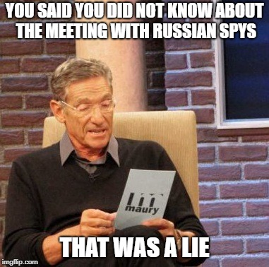 Maury Lie Detector Meme | YOU SAID YOU DID NOT KNOW ABOUT THE MEETING WITH RUSSIAN SPYS THAT WAS A LIE | image tagged in memes,maury lie detector | made w/ Imgflip meme maker