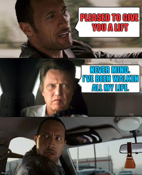 At Your Service |  PLEASED TO GIVE YOU A LIFT; NEVER MIND. I'VE BEEN WALKEN ALL MY LIFE. | image tagged in memes,the rock driving,christopher walken,christopher walken cowbell,more cowbell,needs more cowbell | made w/ Imgflip meme maker