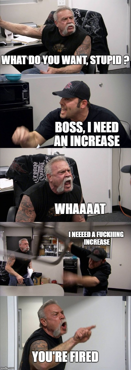 American Chopper Argument Meme | WHAT DO YOU WANT, STUPID ? BOSS, I NEED AN INCREASE WHAAAAT I NEEEED A F**KIIING INCREASE YOU'RE FIRED | image tagged in memes,american chopper argument | made w/ Imgflip meme maker