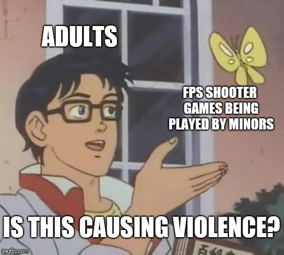 Why, just why | ADULTS FPS SHOOTER GAMES BEING PLAYED BY MINORS IS THIS CAUSING VIOLENCE? | image tagged in memes,is this a pigeon | made w/ Imgflip meme maker