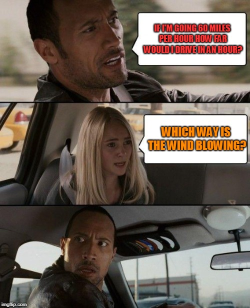 The Rock Driving Meme | IF I'M GOING 60 MILES PER HOUR HOW FAR WOULD I DRIVE IN AN HOUR? WHICH WAY IS THE WIND BLOWING? | image tagged in memes,the rock driving | made w/ Imgflip meme maker
