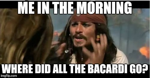 Why Is The Rum Gone Meme | ME IN THE MORNING WHERE DID ALL THE BACARDI GO? | image tagged in memes,why is the rum gone | made w/ Imgflip meme maker