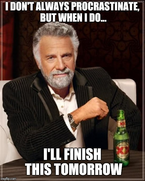 The Most Interesting Man In The World Meme | I DON'T ALWAYS PROCRASTINATE, BUT WHEN I DO... I'LL FINISH THIS TOMORROW | image tagged in memes,the most interesting man in the world | made w/ Imgflip meme maker