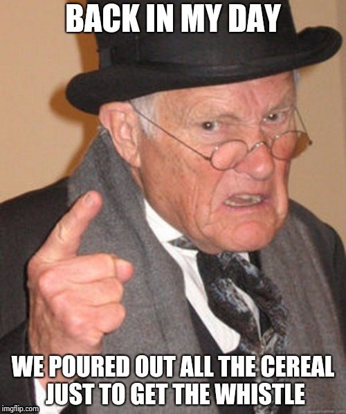 Back in my day | BACK IN MY DAY WE POURED OUT ALL THE CEREAL JUST TO GET THE WHISTLE | image tagged in back in my day | made w/ Imgflip meme maker