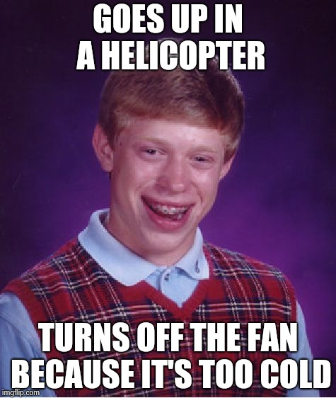 What goes up must come down , Damn Gravity | GOES UP IN A HELICOPTER TURNS OFF THE FAN BECAUSE IT'S TOO COLD | image tagged in memes,bad luck brian,helicopter,meeting,earth,gravity | made w/ Imgflip meme maker