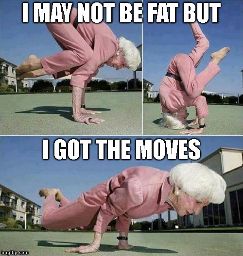 I MAY NOT BE FAT BUT I GOT THE MOVES | made w/ Imgflip meme maker