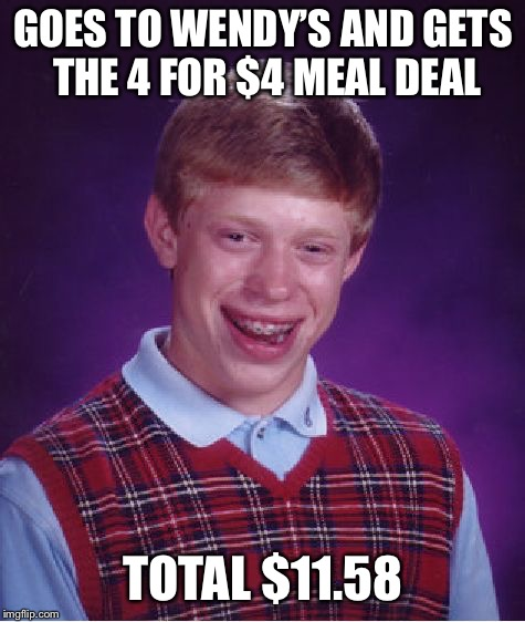 Tariffs maybe? | GOES TO WENDY'S AND GETS THE 4 FOR $4 MEAL DEAL TOTAL $11.58 | image tagged in memes,bad luck brian,wendy's | made w/ Imgflip meme maker