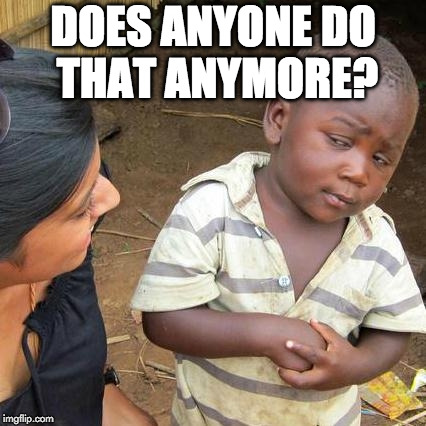 Third World Skeptical Kid Meme | DOES ANYONE DO THAT ANYMORE? | image tagged in memes,third world skeptical kid | made w/ Imgflip meme maker