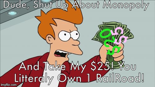 Shut Up And Take My Money Fry | Dude, Shut Up About Monopoly And Take My $25! You Litteraly Own 1 RailRoad! $20 $5 | image tagged in memes,shut up and take my money fry | made w/ Imgflip meme maker