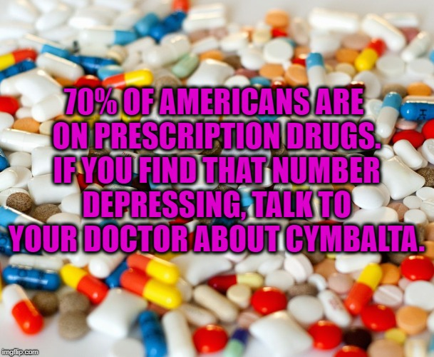 pills | 70% OF AMERICANS ARE ON PRESCRIPTION DRUGS. IF YOU FIND THAT NUMBER DEPRESSING, TALK TO YOUR DOCTOR ABOUT CYMBALTA. | image tagged in pills,funny,memes,funny memes,doctor | made w/ Imgflip meme maker