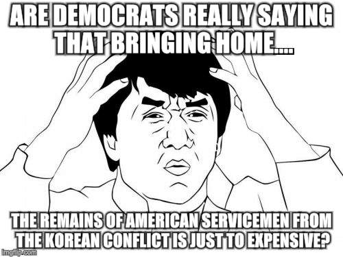 Jackie Chan WTF Meme | ARE DEMOCRATS REALLY SAYING THAT BRINGING HOME.... THE REMAINS OF AMERICAN SERVICEMEN FROM THE KOREAN CONFLICT IS JUST TO EXPENSIVE? | image tagged in memes,jackie chan wtf | made w/ Imgflip meme maker