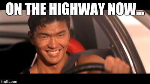 Fast Furious Johnny Tran Meme | ON THE HIGHWAY NOW... | image tagged in memes,fast furious johnny tran | made w/ Imgflip meme maker