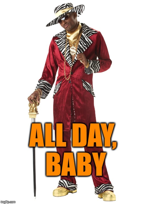 ALL DAY, BABY | made w/ Imgflip meme maker