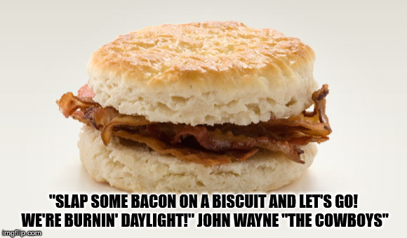 "Bacon on a Biscuit | ""SLAP SOME BACON ON A BISCUIT AND LET'S GO! WE'RE BURNIN' DAYLIGHT!"" JOHN WAYNE ""THE COWBOYS"" 
