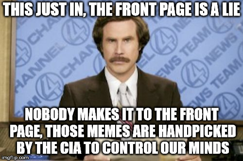 Ron Burgundy Meme | THIS JUST IN, THE FRONT PAGE IS A LIE NOBODY MAKES IT TO THE FRONT PAGE, THOSE MEMES ARE HANDPICKED BY THE CIA TO CONTROL OUR MINDS | image tagged in memes,ron burgundy | made w/ Imgflip meme maker