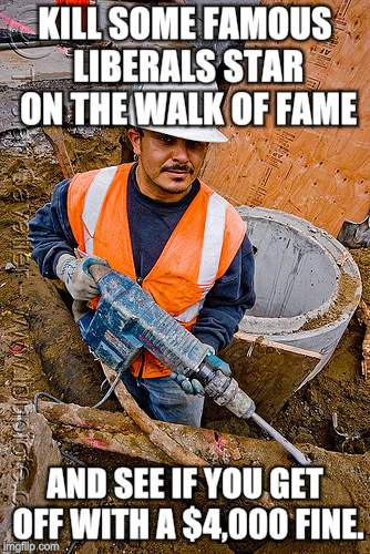 KILL SOME FAMOUS LIBERALS STAR ON THE WALK OF FAME AND SEE IF YOU GET OFF WITH A $4,000 FINE. | image tagged in jackhammer | made w/ Imgflip meme maker