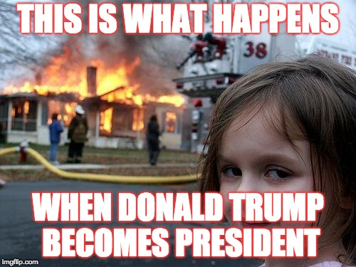 Disaster Girl Meme | THIS IS WHAT HAPPENS WHEN DONALD TRUMP BECOMES PRESIDENT | image tagged in memes,disaster girl | made w/ Imgflip meme maker