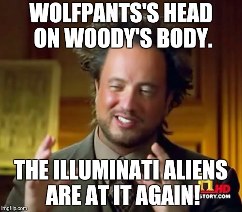 Ancient Aliens Meme | WOLFPANTS'S HEAD ON WOODY'S BODY. THE ILLUMINATI ALIENS ARE AT IT AGAIN! | image tagged in memes,ancient aliens | made w/ Imgflip meme maker