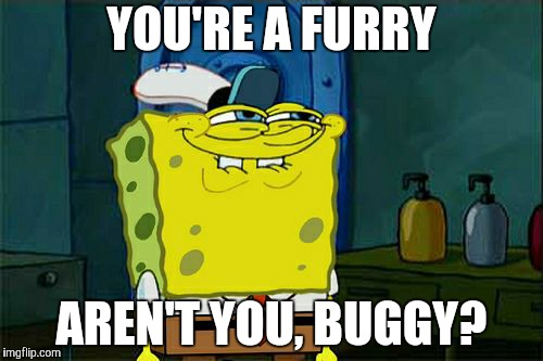Dont You Squidward Meme | YOU'RE A FURRY AREN'T YOU, BUGGY? | image tagged in memes,dont you squidward | made w/ Imgflip meme maker