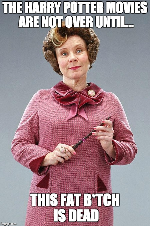 not over yet  | THE HARRY POTTER MOVIES ARE NOT OVER UNTIL... THIS FAT B*TCH IS DEAD | image tagged in dolores umbridge | made w/ Imgflip meme maker