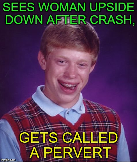 Bad Luck Brian Meme | SEES WOMAN UPSIDE DOWN AFTER CRASH, GETS CALLED A PERVERT | image tagged in memes,bad luck brian | made w/ Imgflip meme maker