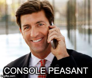 Arrogant Rich Man Meme | CONSOLE PEASANT | image tagged in memes,arrogant rich man | made w/ Imgflip meme maker