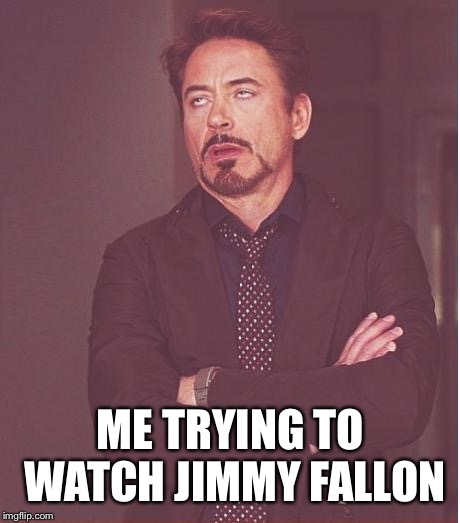 Face You Make Robert Downey Jr Meme | ME TRYING TO WATCH JIMMY FALLON | image tagged in memes,face you make robert downey jr | made w/ Imgflip meme maker