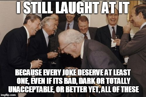 Laughing Men In Suits Meme | I STILL LAUGHT AT IT BECAUSE EVERY JOKE DESERVE AT LEAST ONE, EVEN IF ITS BAD, DARK OR TOTALLY UNACCEPTABLE, OR BETTER YET, ALL OF THESE | image tagged in memes,laughing men in suits | made w/ Imgflip meme maker