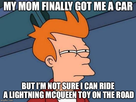 Futurama Fry Meme | MY MOM FINALLY GOT ME A CAR BUT I'M NOT SURE I CAN RIDE A LIGHTNING MCQUEEN TOY ON THE ROAD | image tagged in memes,futurama fry | made w/ Imgflip meme maker