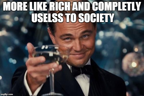 Leonardo Dicaprio Cheers Meme | MORE LIKE RICH AND COMPLETLY USELSS TO SOCIETY | image tagged in memes,leonardo dicaprio cheers | made w/ Imgflip meme maker