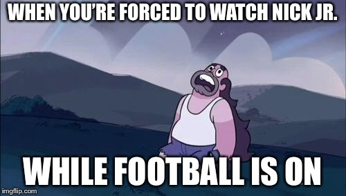 Steven Universe Is Killing me! | WHEN YOU'RE FORCED TO WATCH NICK JR. WHILE FOOTBALL IS ON | image tagged in steven universe is killing me | made w/ Imgflip meme maker