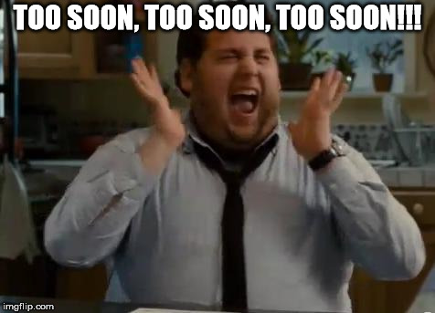 excited | TOO SOON, TOO SOON, TOO SOON!!! | image tagged in excited | made w/ Imgflip meme maker