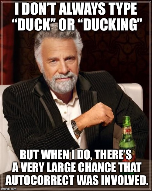 "Don't think I need to explain this one! | I DON'T ALWAYS TYPE ""DUCK"" OR ""DUCKING"" BUT WHEN I DO, THERE'S A VERY LARGE CHANCE THAT AUTOCORRECT WAS INVOLVED. 