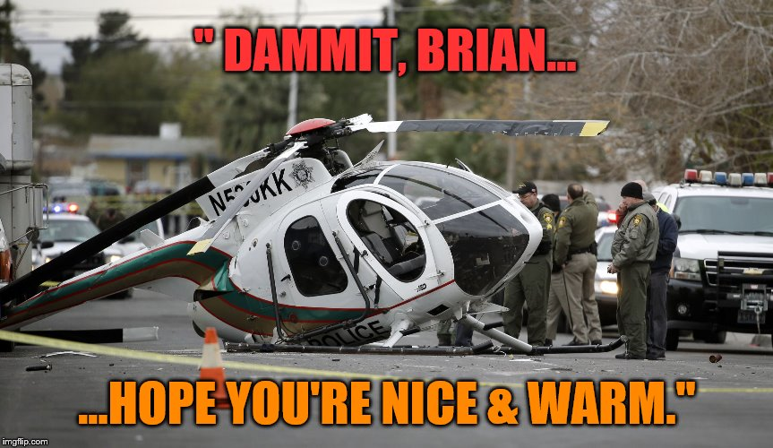 "Helicopter crash | "" DAMMIT, BRIAN... ...HOPE YOU'RE NICE & WARM."" 